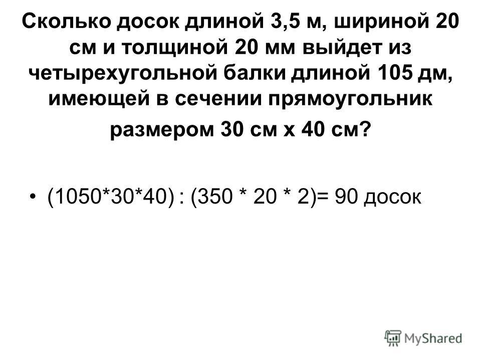 Сколько досок длиной 3,5 м, шириной 20 см и толщиной 20 мм выйдет из четырехугольной балки длиной 105 дм, имеющей в сечении прямоугольник размером 30 см x 40 см? (1050*30*40) : (350 * 20 * 2)= 90 досок