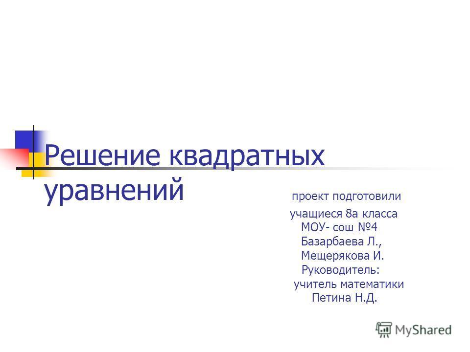 Решение квадратных уравнений проект подготовили учащиеся 8а класса МОУ- сош 4 Базарбаева Л., Мещерякова И. Руководитель: учитель математики Петина Н.Д.