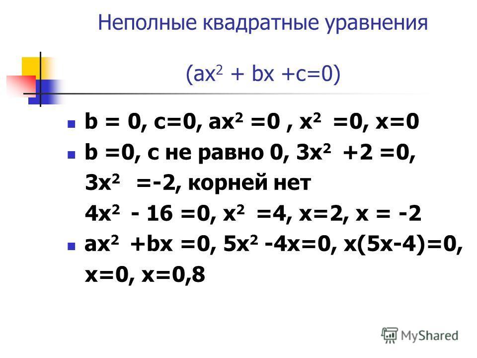 Неполные квадратные уравнения (ax 2 + bx +c=0) b = 0, c=0, aх 2 =0, х 2 =0, x=0 b =0, c не равно 0, 3x 2 +2 =0, 3x 2 =-2, корней нет 4х 2 - 16 =0, х 2 =4, х=2, х = -2 ax 2 +bx =0, 5х 2 -4x=0, x(5x-4)=0, x=0, x=0,8
