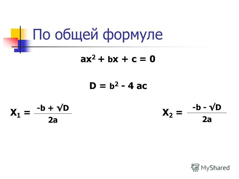 По общей формуле ах 2 + b х + с = 0 D = b 2 - 4 ас Х 1 = Х 2 = -b + D 2a -b - D 2a