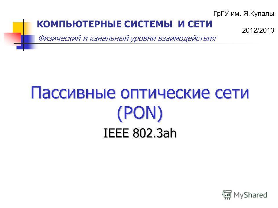 ГрГУ им. Я.Купалы 2012/2013 Физический и канальный уровни взаимодействия КОМПЬЮТЕРНЫЕ СИСТЕМЫ И СЕТИ Пассивные оптические сети (PON) IEEE 802.3ah