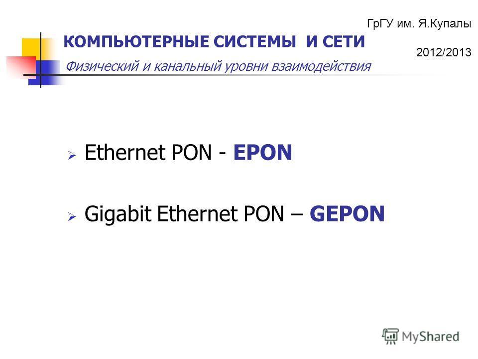 ГрГУ им. Я.Купалы 2012/2013 Физический и канальный уровни взаимодействия КОМПЬЮТЕРНЫЕ СИСТЕМЫ И СЕТИ Ethernet PON - EPON Gigabit Ethernet PON – GEPON