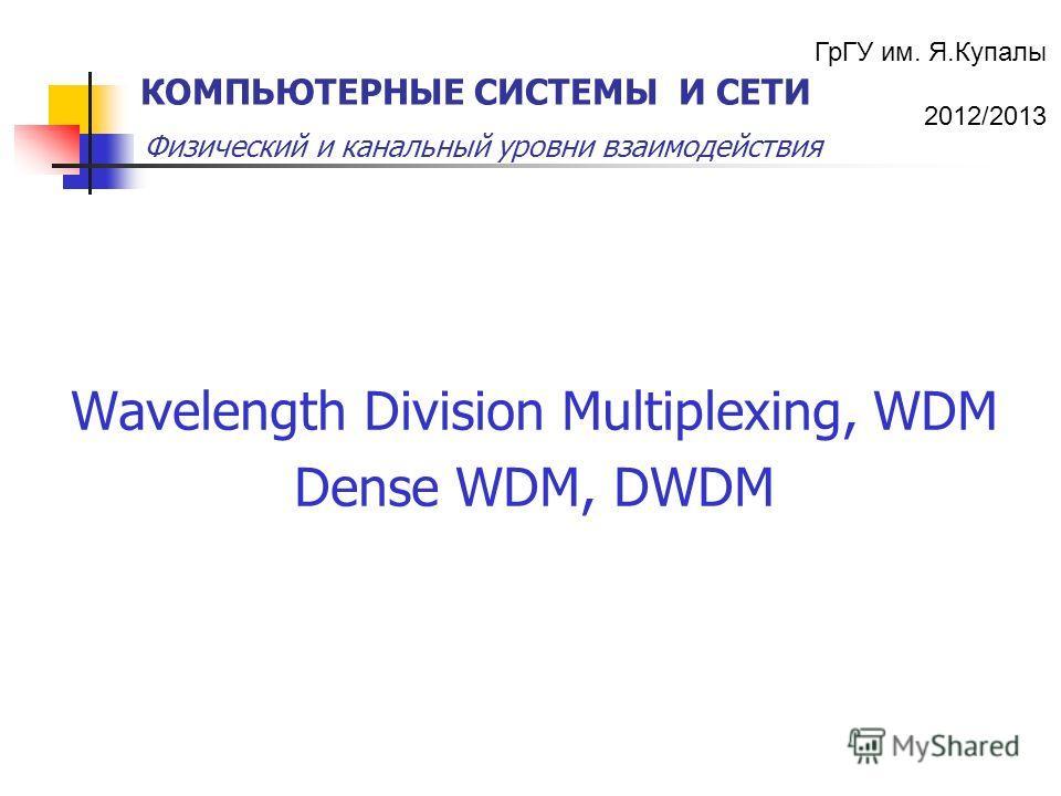 ГрГУ им. Я.Купалы 2012/2013 Физический и канальный уровни взаимодействия КОМПЬЮТЕРНЫЕ СИСТЕМЫ И СЕТИ Wavelength Division Multiplexing, WDM Dense WDM, DWDM