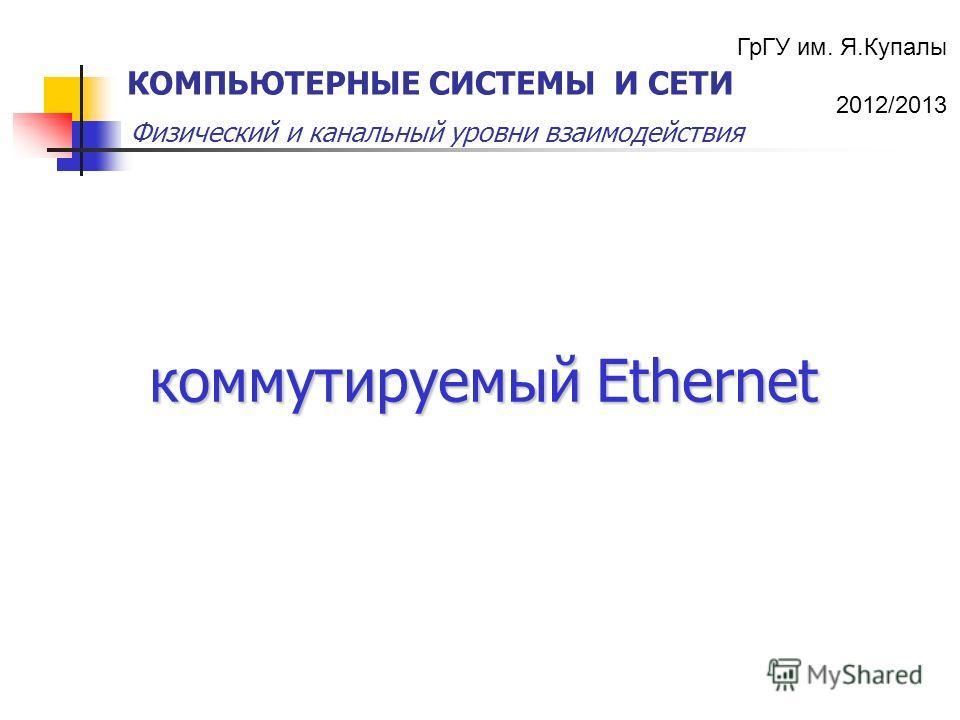 ГрГУ им. Я.Купалы 2012/2013 Физический и канальный уровни взаимодействия КОМПЬЮТЕРНЫЕ СИСТЕМЫ И СЕТИ коммутируемый Ethernet