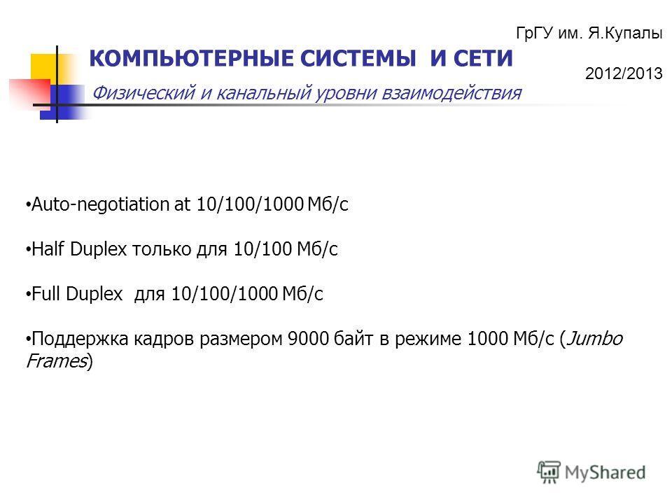 ГрГУ им. Я.Купалы 2012/2013 Физический и канальный уровни взаимодействия КОМПЬЮТЕРНЫЕ СИСТЕМЫ И СЕТИ Auto-negotiation at 10/100/1000 Mб/с Half Duplex только для 10/100 Mб/с Full Duplex для 10/100/1000 Mб/с Поддержка кадров размером 9000 байт в режиме