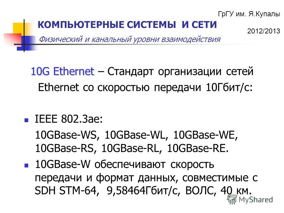 ГрГУ им. Я.Купалы 2012/2013 Физический и канальный уровни взаимодействия КОМПЬЮТЕРНЫЕ СИСТЕМЫ И СЕТИ 10G Ethernet 10G Ethernet – Стандарт организации сетей Ethernet со скоростью передачи 10Гбит/с: IEEE 802.3ae: 10GBase-WS, 10GBase-WL, 10GBase-WE, 10G