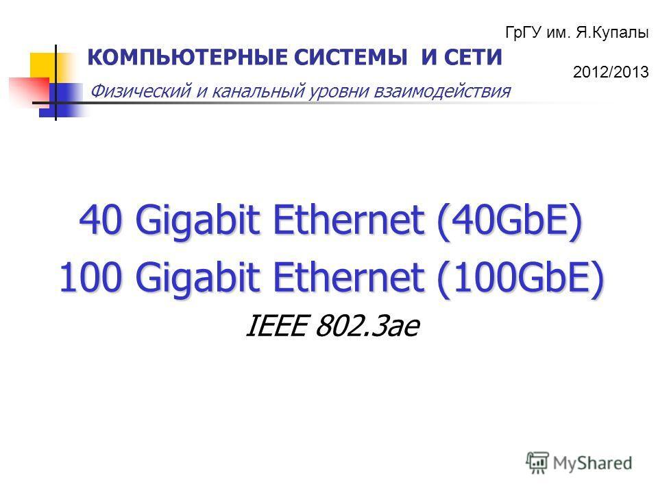 ГрГУ им. Я.Купалы 2012/2013 Физический и канальный уровни взаимодействия КОМПЬЮТЕРНЫЕ СИСТЕМЫ И СЕТИ 40 Gigabit Ethernet (40GbE) 100 Gigabit Ethernet (100GbE) IEEE 802.3ae