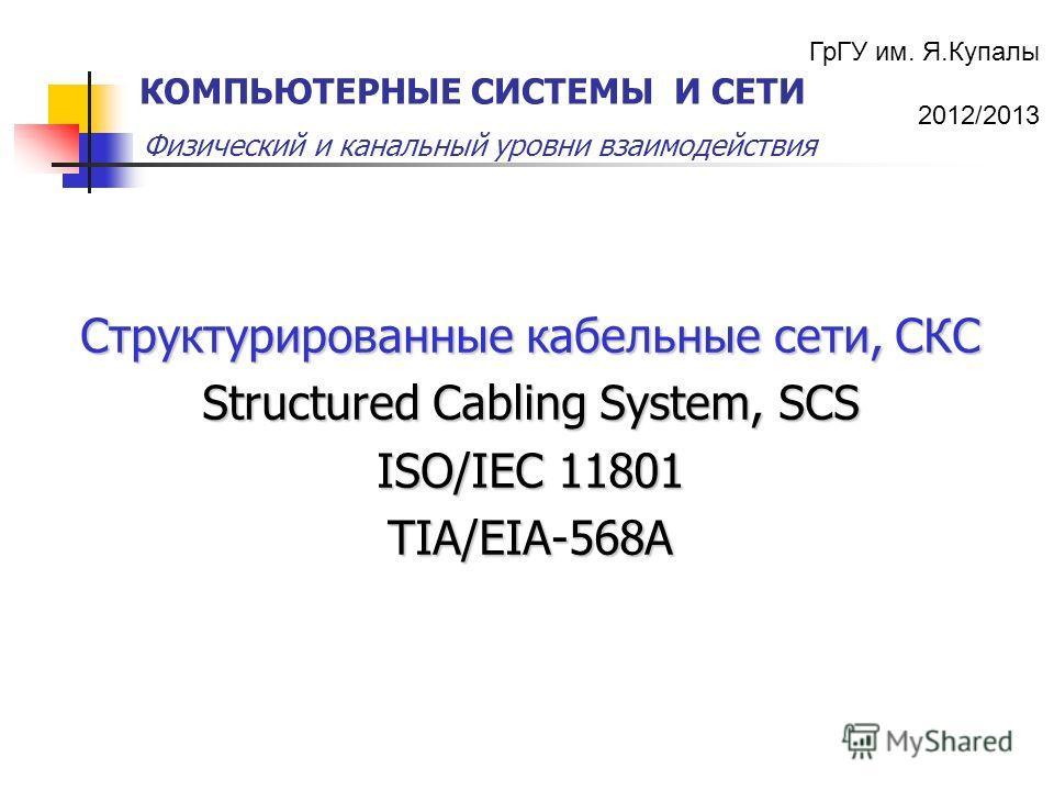 ГрГУ им. Я.Купалы 2012/2013 Физический и канальный уровни взаимодействия КОМПЬЮТЕРНЫЕ СИСТЕМЫ И СЕТИ Структурированные кабельные сети, СКС Structured Cabling System, SCS ISO/IEC 11801 TIA/EIA-568A
