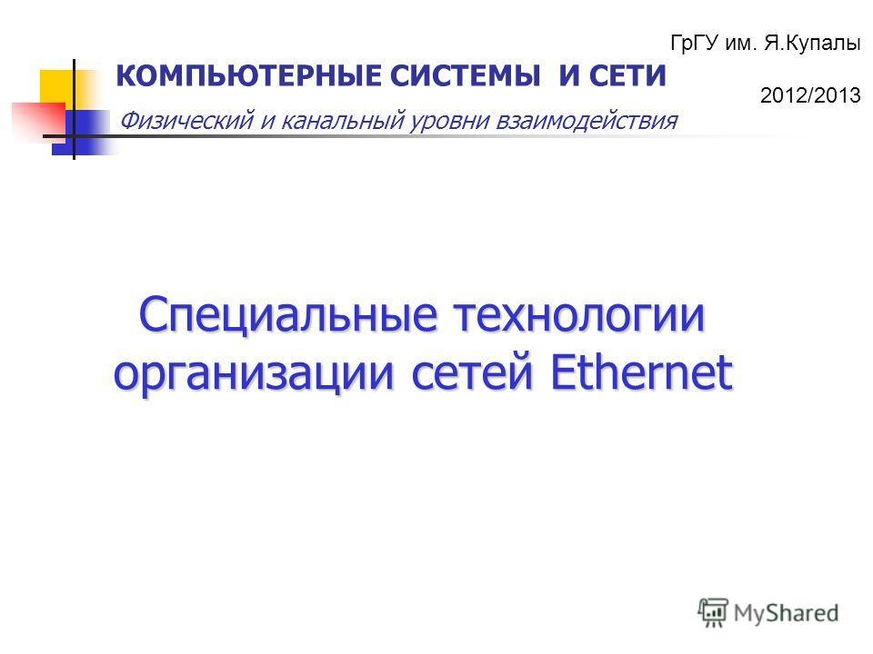 ГрГУ им. Я.Купалы 2012/2013 Физический и канальный уровни взаимодействия КОМПЬЮТЕРНЫЕ СИСТЕМЫ И СЕТИ Специальные технологии организации сетей Ethernet