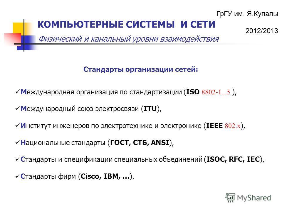 ГрГУ им. Я.Купалы 2012/2013 Физический и канальный уровни взаимодействия КОМПЬЮТЕРНЫЕ СИСТЕМЫ И СЕТИ Стандарты организации сетей: Международная организация по стандартизации (ISO 8802-1...5 ), Международный союз электросвязи (ITU), Институт инженеров