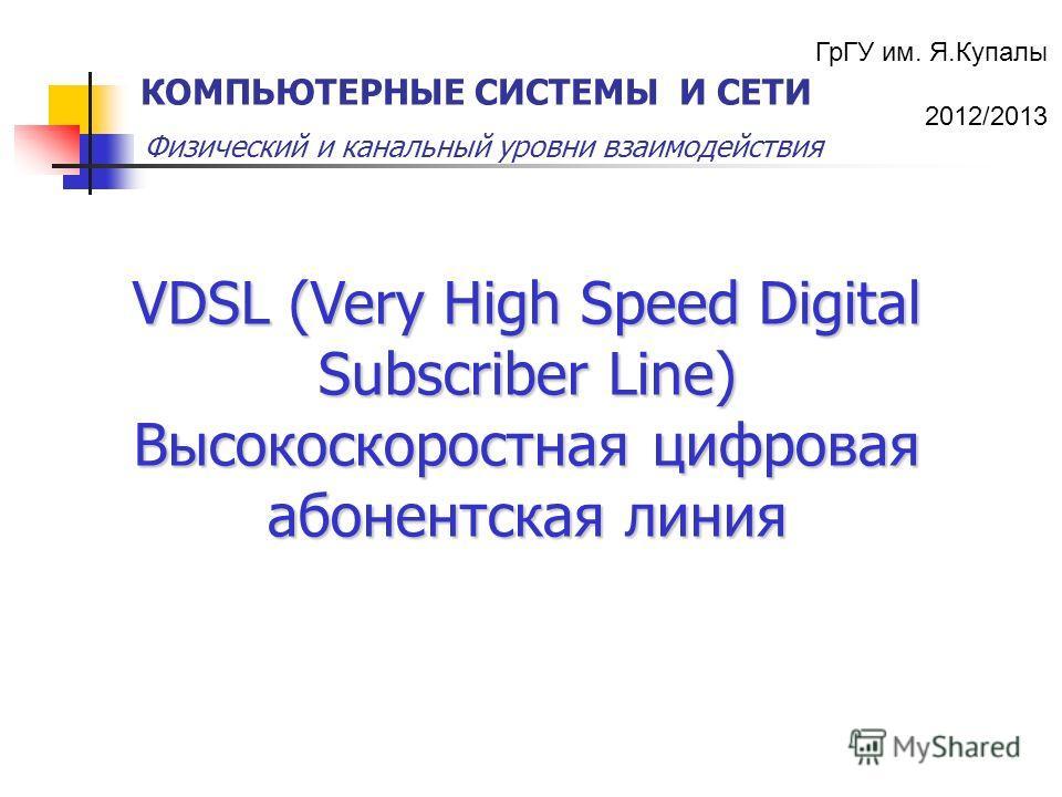 ГрГУ им. Я.Купалы 2012/2013 Физический и канальный уровни взаимодействия КОМПЬЮТЕРНЫЕ СИСТЕМЫ И СЕТИ VDSL (Very High Speed Digital Subscriber Line) Высокоскоростная цифровая абонентская линия