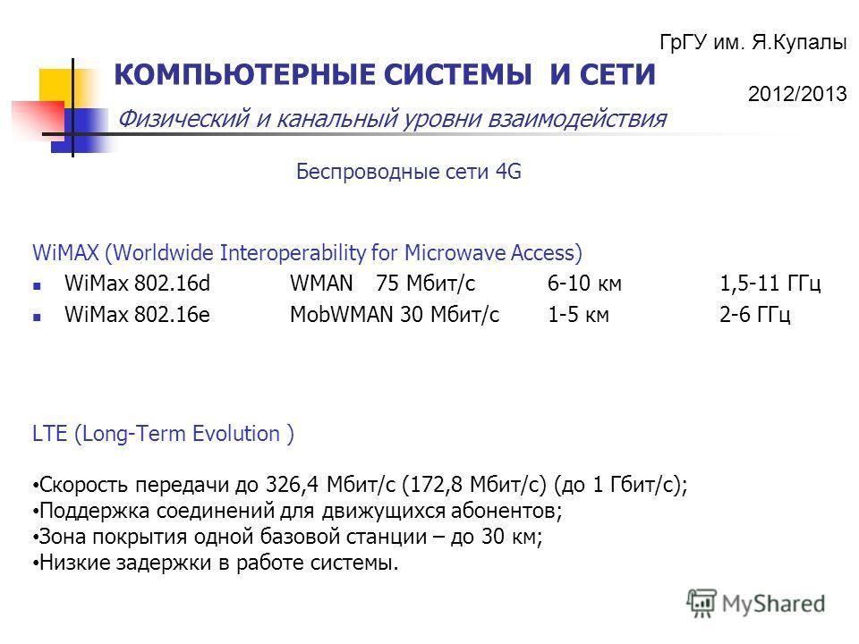 ГрГУ им. Я.Купалы 2012/2013 Физический и канальный уровни взаимодействия КОМПЬЮТЕРНЫЕ СИСТЕМЫ И СЕТИ LTE (Long-Term Evolution ) Скорость передачи до 326,4 Мбит/с (172,8 Мбит/с) (до 1 Гбит/с); Поддержка соединений для движущихся абонентов; Зона покрыт