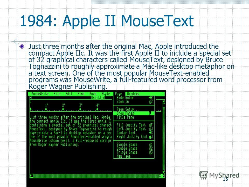 15 1984: Apple II MouseText Just three months after the original Mac, Apple introduced the compact Apple IIc. It was the first Apple II to include a special set of 32 graphical characters called MouseText, designed by Bruce Tognazzini to roughly appr