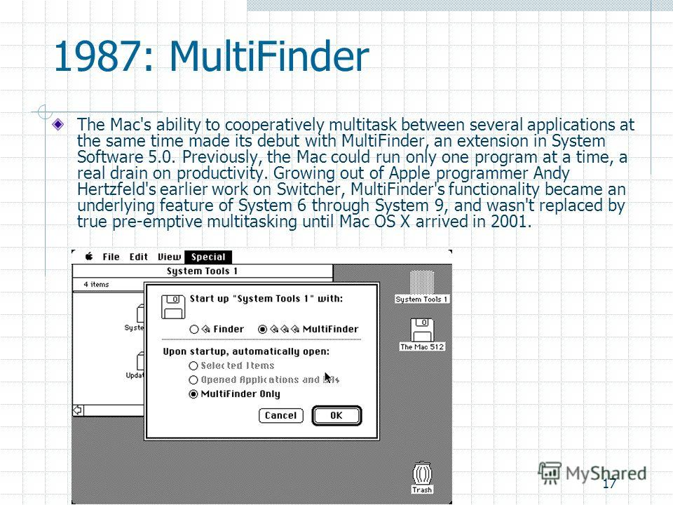 17 1987: MultiFinder The Mac's ability to cooperatively multitask between several applications at the same time made its debut with MultiFinder, an extension in System Software 5.0. Previously, the Mac could run only one program at a time, a real dra