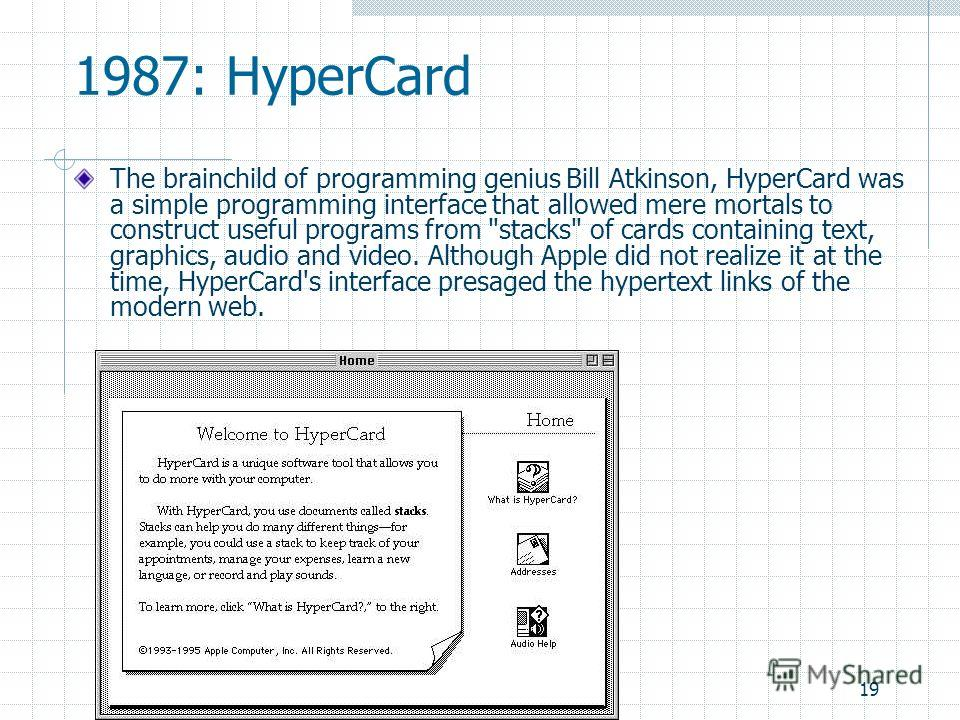 19 1987: HyperCard The brainchild of programming genius Bill Atkinson, HyperCard was a simple programming interface that allowed mere mortals to construct useful programs from