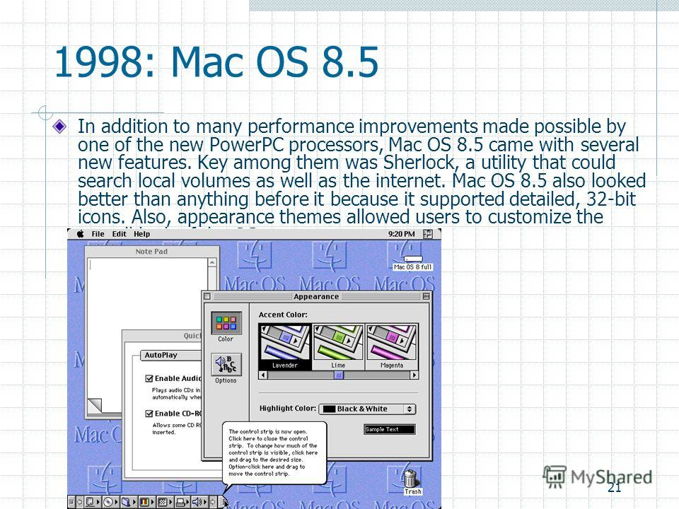 21 1998: Mac OS 8.5 In addition to many performance improvements made possible by one of the new PowerPC processors, Mac OS 8.5 came with several new features. Key among them was Sherlock, a utility that could search local volumes as well as the inte