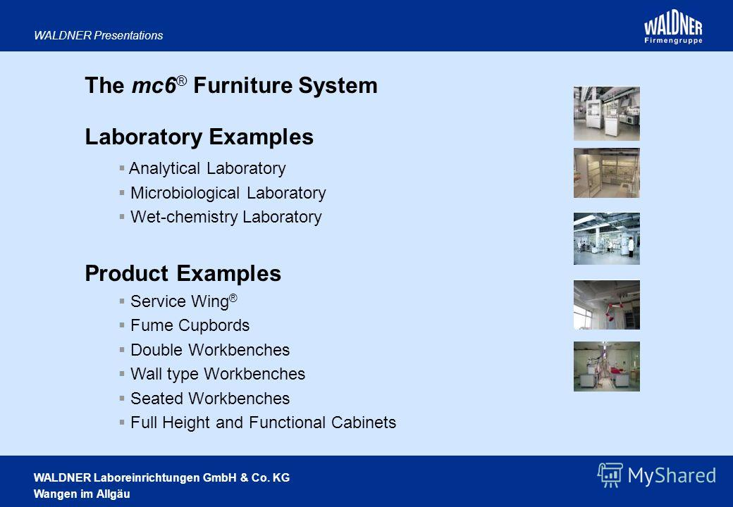 WALDNER Laboreinrichtungen GmbH & Co. KG Wangen im Allgäu WALDNER Presentations The mc6 ® Furniture System Laboratory Examples Analytical Laboratory Microbiological Laboratory Wet-chemistry Laboratory Product Examples Service Wing ® Fume Cupbords Dou