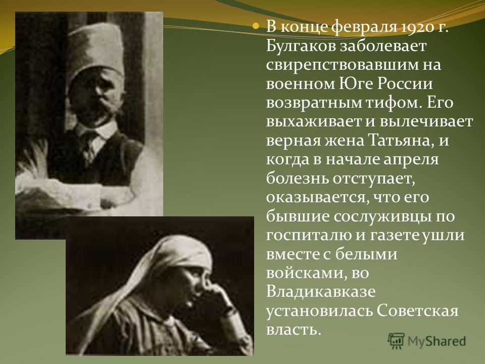 В конце февраля 1920 г. Булгаков заболевает свирепствовавшим на военном Юге России возвратным тифом. Его выхаживает и вылечивает верная жена Татьяна, и когда в начале апреля болезнь отступает, оказывается, что его бывшие сослуживцы по госпиталю и газ