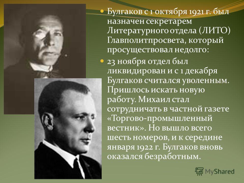 Булгаков с 1 октября 1921 г. был назначен секретарем Литературного отдела (ЛИТО) Главполитпросвета, который просуществовал недолго: 23 ноября отдел был ликвидирован и с 1 декабря Булгаков считался уволенным. Пришлось искать новую работу. Михаил стал