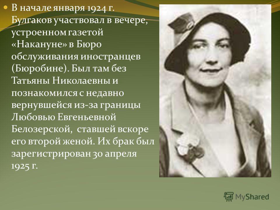 В начале января 1924 г. Булгаков участвовал в вечере, устроенном газетой «Накануне» в Бюро обслуживания иностранцев (Бюробине). Был там без Татьяны Николаевны и познакомился с недавно вернувшейся из-за границы Любовью Евгеньевной Белозерской, ставшей