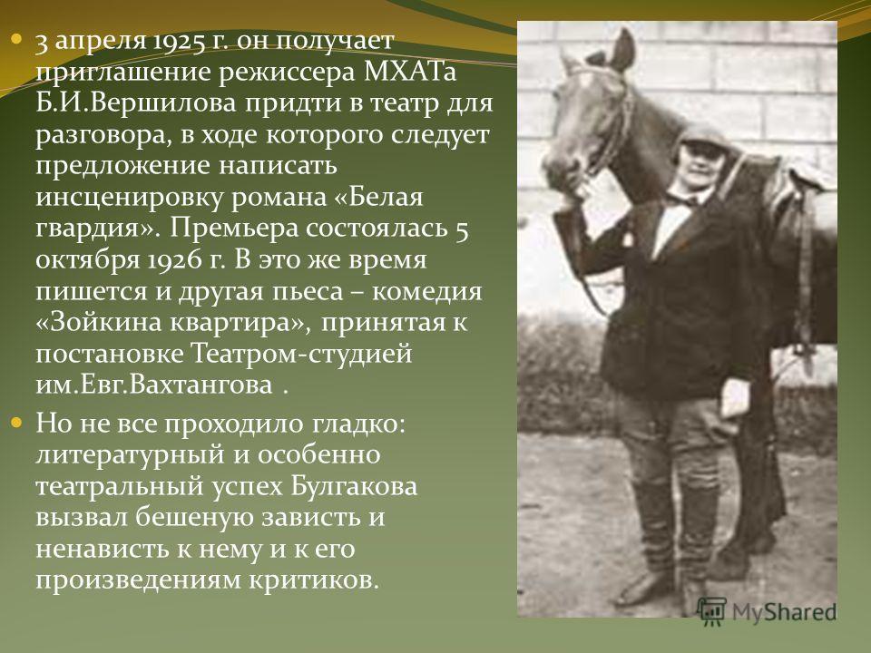 3 апреля 1925 г. он получает приглашение режиссера МХАТа Б.И.Вершилова придти в театр для разговора, в ходе которого следует предложение написать инсценировку романа «Белая гвардия». Премьера состоялась 5 октября 1926 г. В это же время пишется и друг