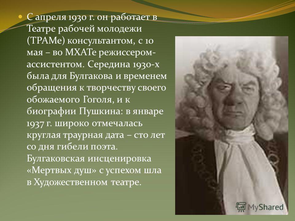 С апреля 1930 г. он работает в Театре рабочей молодежи (ТРАМе) консультантом, с 10 мая – во МХАТе режиссером- ассистентом. Середина 1930-х была для Булгакова и временем обращения к творчеству своего обожаемого Гоголя, и к биографии Пушкина: в январе