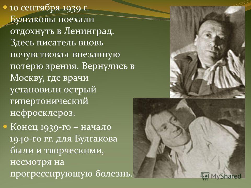 10 сентября 1939 г. Булгаковы поехали отдохнуть в Ленинград. Здесь писатель вновь почувствовал внезапную потерю зрения. Вернулись в Москву, где врачи установили острый гипертонический нефросклероз. Конец 1939-го – начало 1940-го гг. для Булгакова был
