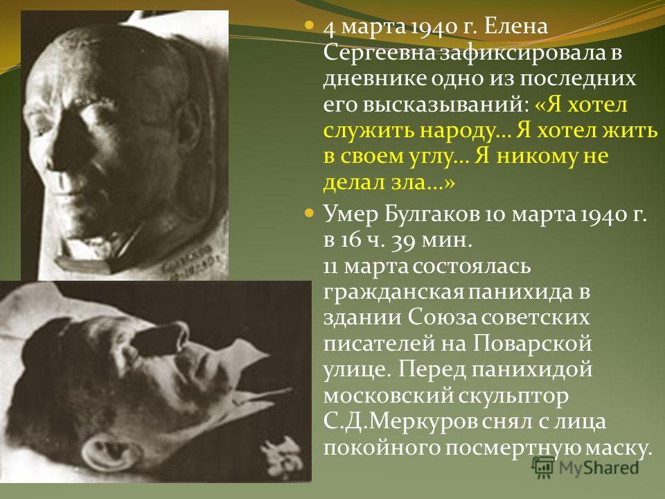 4 марта 1940 г. Елена Сергеевна зафиксировала в дневнике одно из последних его высказываний: «Я хотел служить народу… Я хотел жить в своем углу… Я никому не делал зла…» Умер Булгаков 10 марта 1940 г. в 16 ч. 39 мин. 11 марта состоялась гражданская па