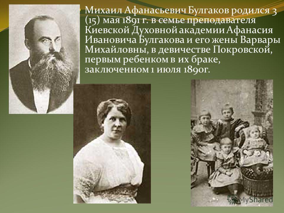 Михаил Афанасьевич Булгаков родился 3 (15) мая 1891 г. в семье преподавателя Киевской Духовной академии Афанасия Ивановича Булгакова и его жены Варвары Михайловны, в девичестве Покровской, первым ребенком в их браке, заключенном 1 июля 1890г.