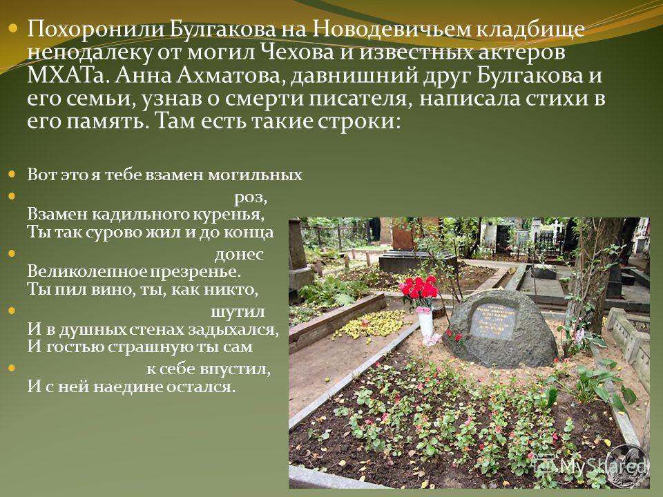 Похоронили Булгакова на Новодевичьем кладбище неподалеку от могил Чехова и известных актеров МХАТа. Анна Ахматова, давнишний друг Булгакова и его семьи, узнав о смерти писателя, написала стихи в его память. Там есть такие строки: Вот это я тебе взаме