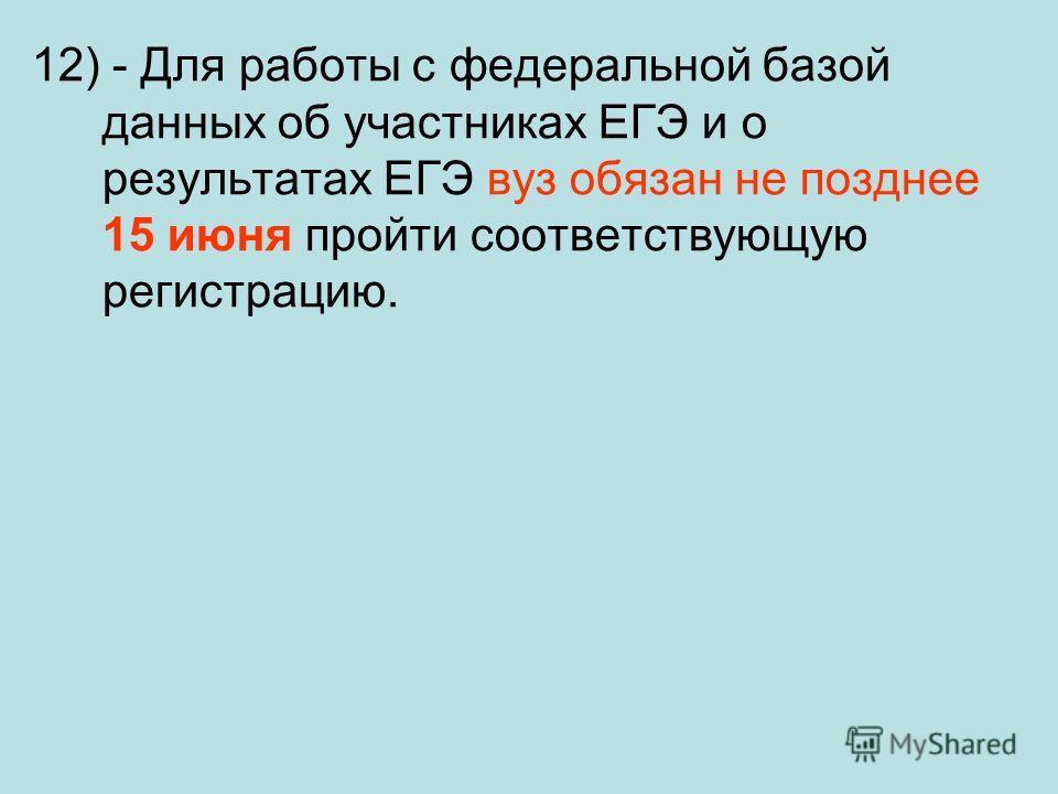 12) - Для работы с федеральной базой данных об участниках ЕГЭ и о результатах ЕГЭ вуз обязан не позднее 15 июня пройти соответствующую регистрацию.