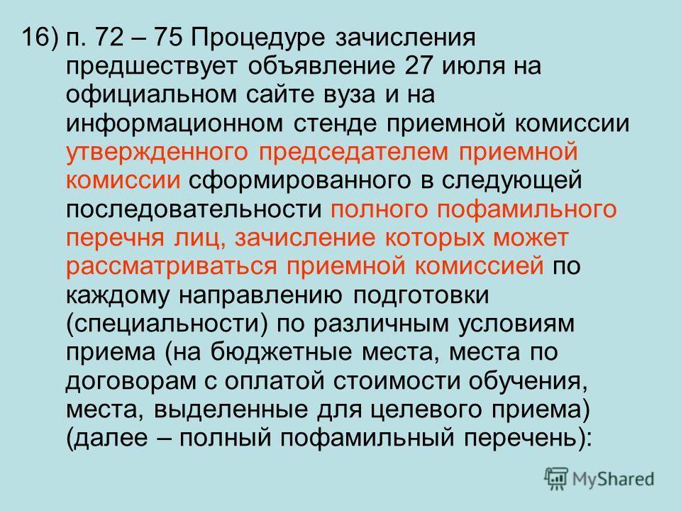 16) п. 72 – 75 Процедуре зачисления предшествует объявление 27 июля на официальном сайте вуза и на информационном стенде приемной комиссии утвержденного председателем приемной комиссии сформированного в следующей последовательности полного пофамильно