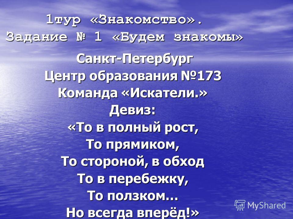 1тур «Знакомство». Задание 1 «Будем знакомы» Санкт-Петербург Санкт-Петербург Центр образования 173 Команда «Искатели.» Девиз: «То в полный рост, То прямиком, То стороной, в обход То в перебежку, То ползком… Но всегда вперёд!»