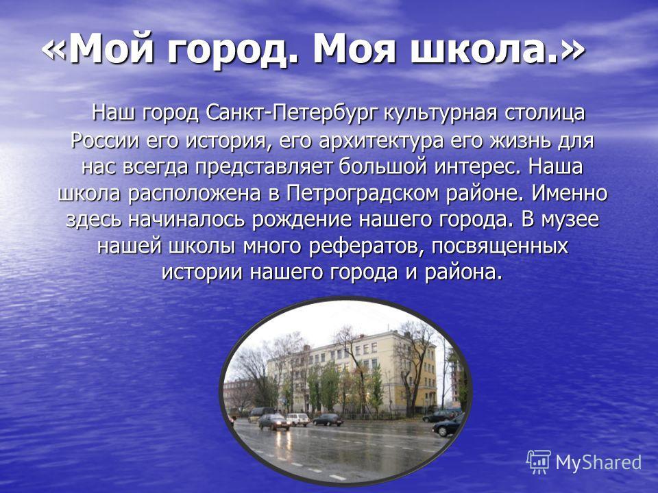 «Мой город. Моя школа.» Наш город Санкт-Петербург культурная столица России его история, его архитектура его жизнь для нас всегда представляет большой интерес. Наша школа расположена в Петроградском районе. Именно здесь начиналось рождение нашего гор