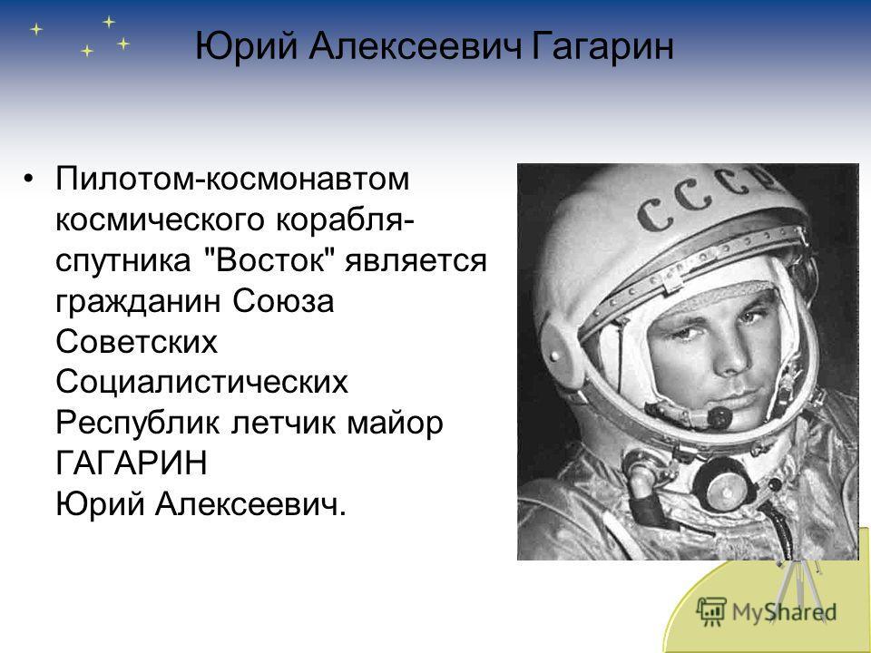 Юрий Алексеевич Гагарин Пилотом-космонавтом космического корабля- спутника Восток является гражданин Союза Советских Социалистических Республик летчик майор ГАГАРИН Юрий Алексеевич.