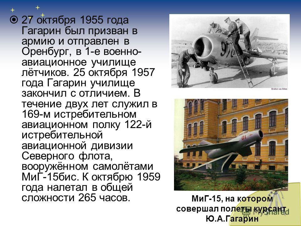27 октября 1955 года Гагарин был призван в армию и отправлен в Оренбург, в 1-е военно- авиационное училище лётчиков. 25 октября 1957 года Гагарин училище закончил с отличием. В течение двух лет служил в 169-м истребительном авиационном полку 122-й ис
