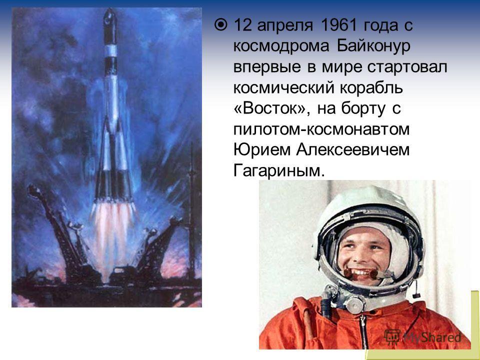 12 апреля 1961 года с космодрома Байконур впервые в мире стартовал космический корабль «Восток», на борту с пилотом-космонавтом Юрием Алексеевичем Гагариным.