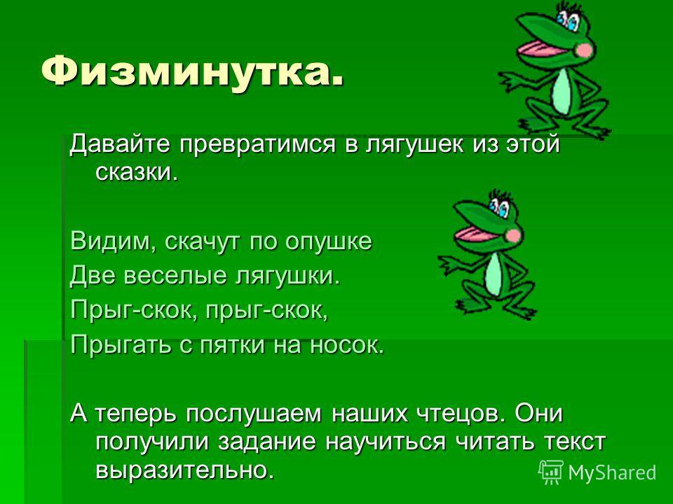 Физминутка. Давайте превратимся в лягушек из этой сказки. Видим, скачут по опушке Две веселые лягушки. Прыг-скок, прыг-скок, Прыгать с пятки на носок. А теперь послушаем наших чтецов. Они получили задание научиться читать текст выразительно.