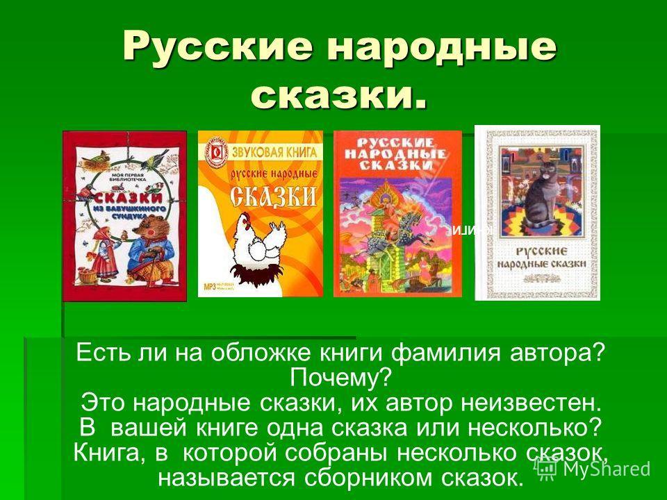 Русские народные сказки. Есть ли на обложке книги фамилия автора? Почему? Это народные сказки, их автор неизвестен. В вашей книге одна сказка или несколько? Книга, в которой собраны несколько сказок, называется сборником сказок. книги