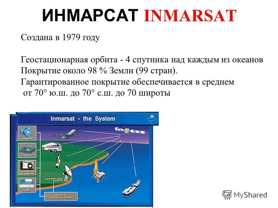 ИНМАРСАТ INMARSAT Создана в 1979 году Геостационарная орбита - 4 спутника над каждым из океанов Покрытие около 98 % Земли (99 стран). Гарантированное покрытие обеспечивается в среднем от 70° ю.ш. до 70° с.ш. до 70 широты