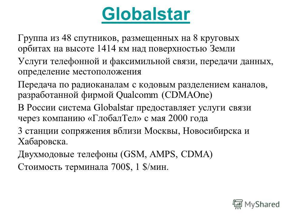 Globalstar Группа из 48 спутников, размещенных на 8 круговых орбитах на высоте 1414 км над поверхностью Земли Услуги телефонной и факсимильной связи, передачи данных, определение местоположения Передача по радиоканалам с кодовым разделением каналов,