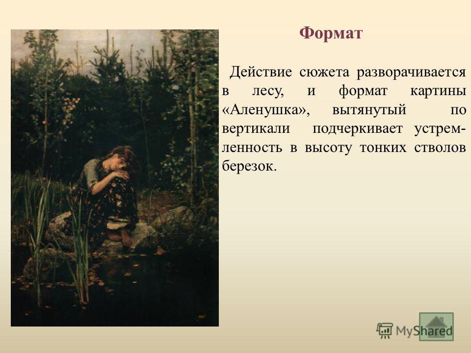 Действие сюжета разворачивается в лесу, и формат картины « Аленушка », вытянутый по вертикали подчеркивает устрем - ленность в высоту тонких стволов березок. Формат