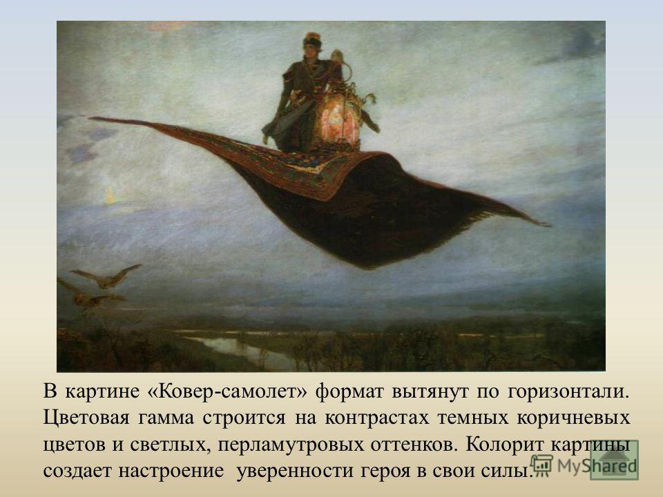 В картине « Ковер - самолет » формат вытянут по горизонтали. Цветовая гамма строится на контрастах темных коричневых цветов и светлых, перламутровых оттенков. Колорит картины создает настроение уверенности героя в свои силы.