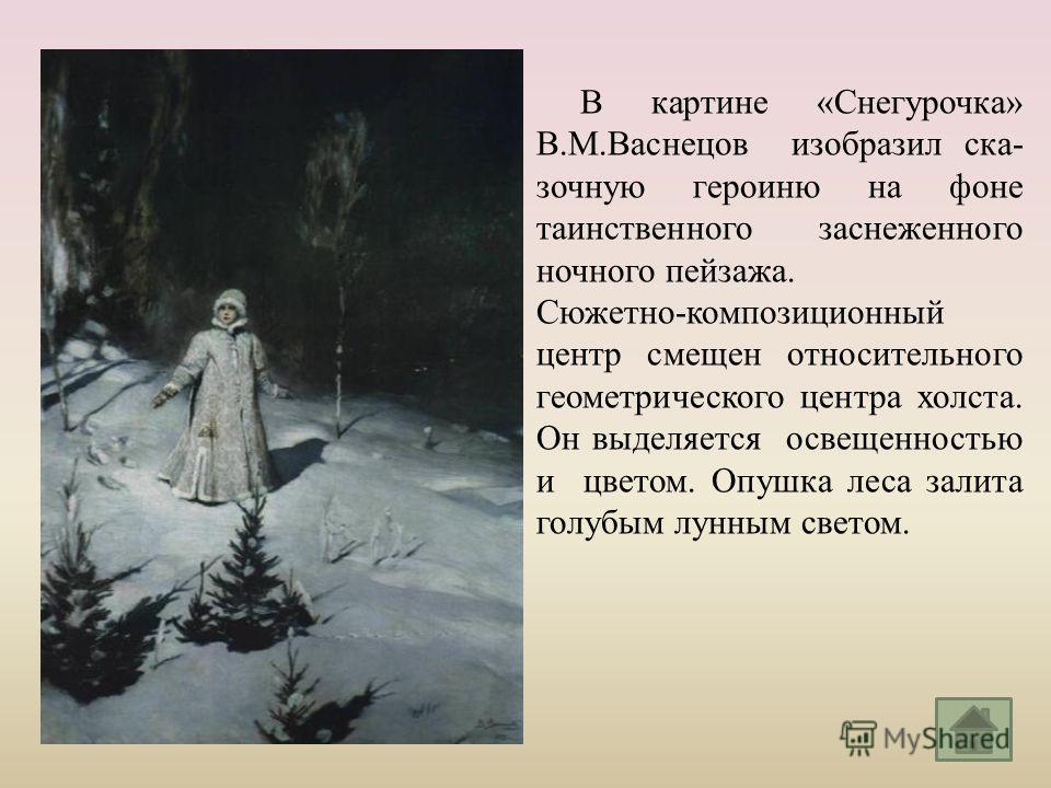 В картине « Снегурочка » В. М. Васнецов изобразил ска - зочную героиню на фоне таинственного заснеженного ночного пейзажа. Сюжетно - композиционный центр смещен относительного геометрического центра холста. Он выделяется освещенностью и цветом. Опушк