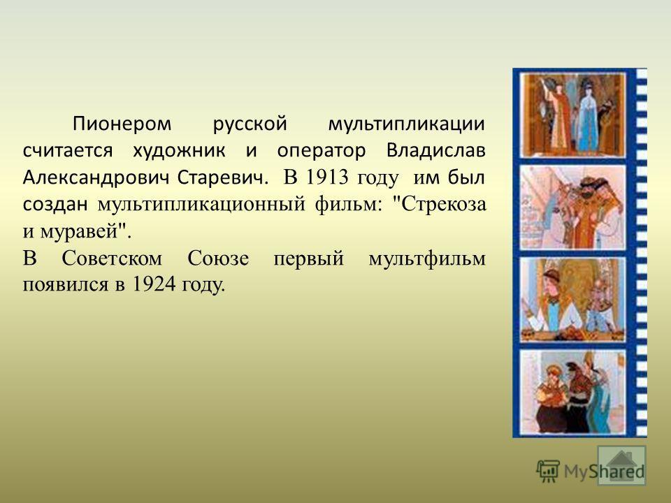 Пионером русской мультипликации считается художник и оператор Владислав Александрович Старевич. В 1913 году и м был создан мультипликационный фильм :  Стрекоза и муравей . В Советском Союзе первый мультфильм появился в 1924 году.