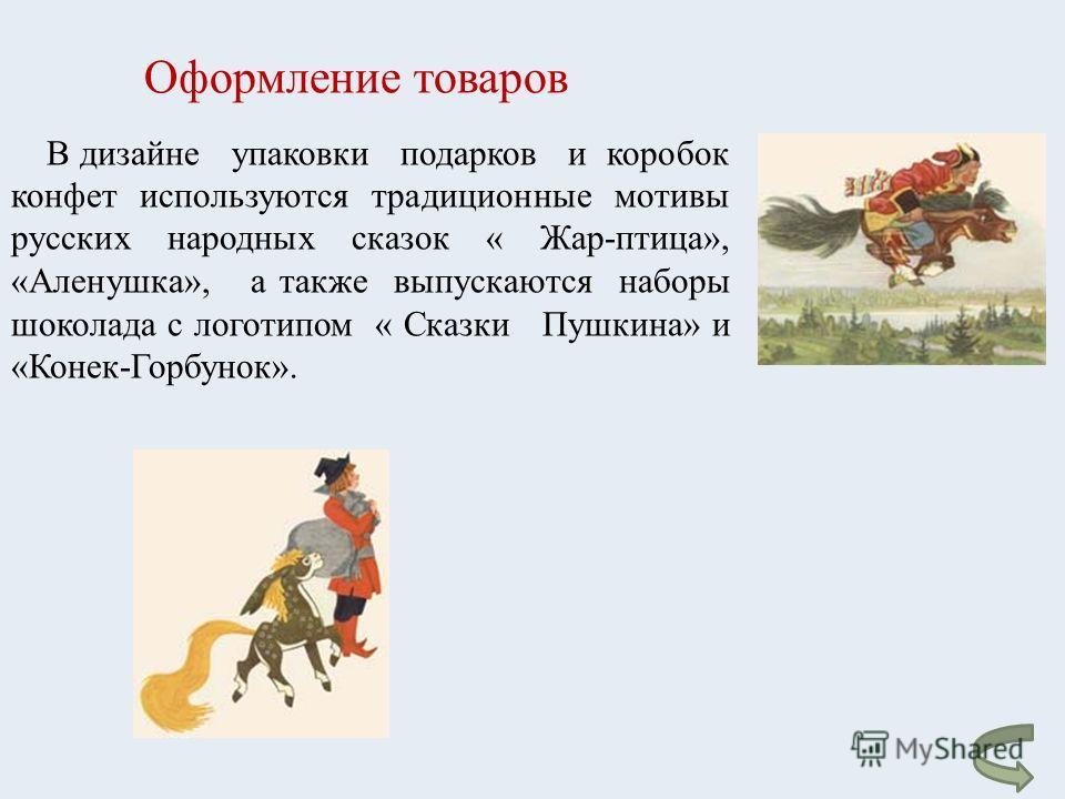 В дизайне упаковки подарков и коробок конфет используются традиционные мотивы русских народных сказок « Жар - птица », « Аленушка », а также выпускаются наборы шоколада с логотипом « Сказки Пушкина » и « Конек - Горбунок ». Оформление товаров