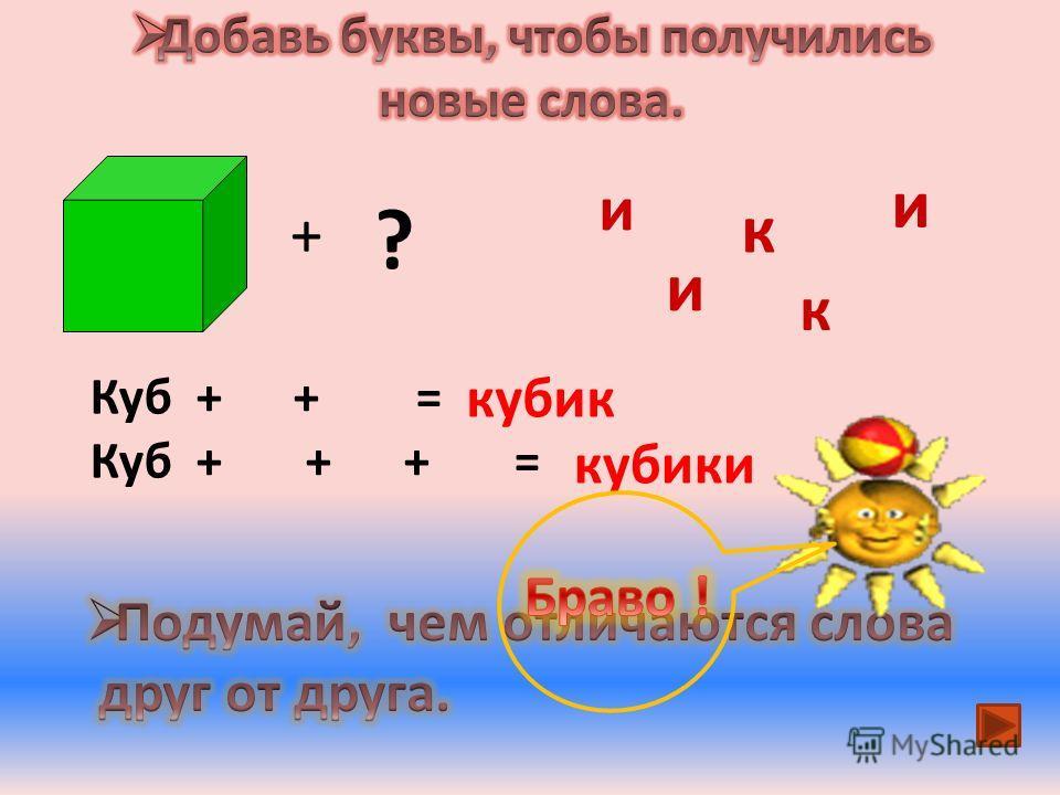 и к и + ? Куб + + = кубик Куб + + + = кубики и к