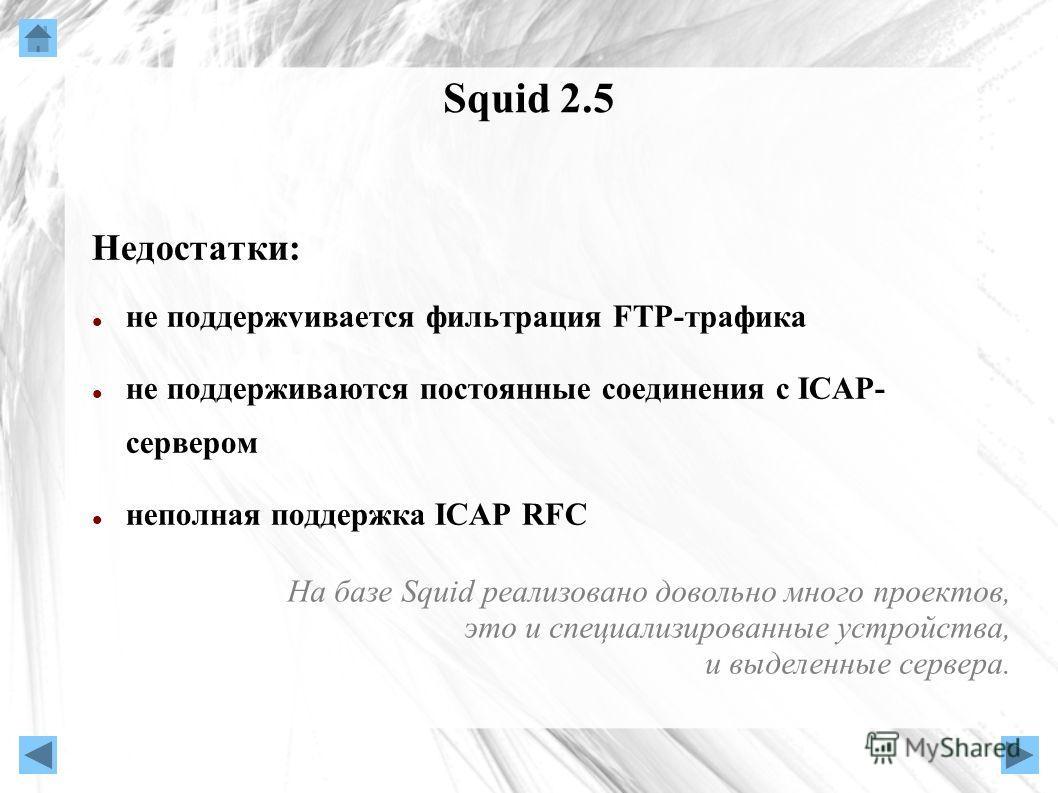 Squid 2.5 Недостатки: не поддержvивается фильтрация FTP-трафика не поддерживаются постоянные соединения с ICAP- сервером неполная поддержка ICAP RFC На базе Squid реализовано довольно много проектов, это и специализированные устройства, и выделенные