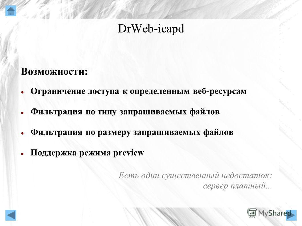 DrWeb-icapd Возможности: Ограничение доступа к определенным веб-ресурсам Фильтрация по типу запрашиваемых файлов Фильтрация по размеру запрашиваемых файлов Поддержка режима preview Есть один существенный недостаток: сервер платный...
