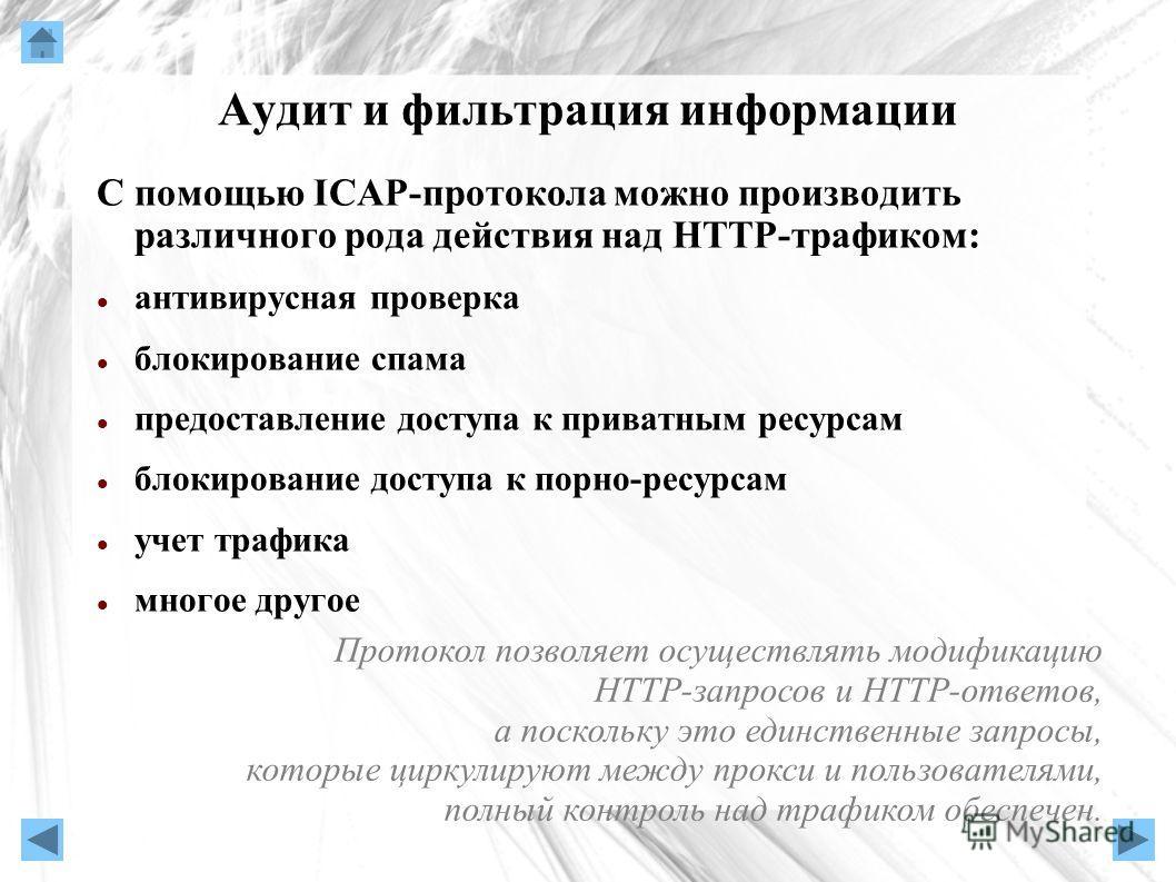 Аудит и фильтрация информации С помощью ICAP-протокола можно производить различного рода действия над HTTP-трафиком: антивирусная проверка блокирование спама предоставление доступа к приватным ресурсам блокирование доступа к порно-ресурсам учет трафи